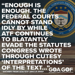 """""""Enough is enough. The federal courts cannot stand idly by while ATF continues to blatantly evade the statutes Congress wrote through cutesy """"Interpretations"""" of the text..."""" - Exceprt from GOA/GOF amicus brief"""